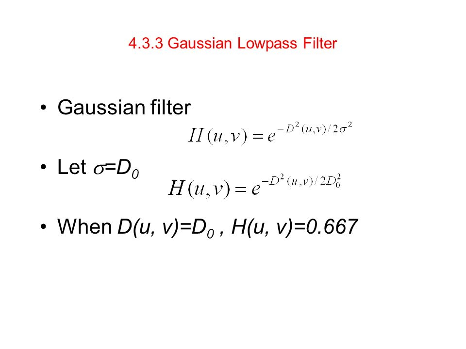4.3.3 Gaussian Lowpass Filter Gaussian filter Let  =D 0 When D(u, v)=D 0, H(u, v)=0.667