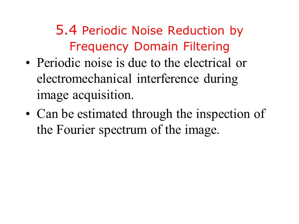 5.4 Periodic Noise Reduction by Frequency Domain Filtering Periodic noise is due to the electrical or electromechanical interference during image acquisition.