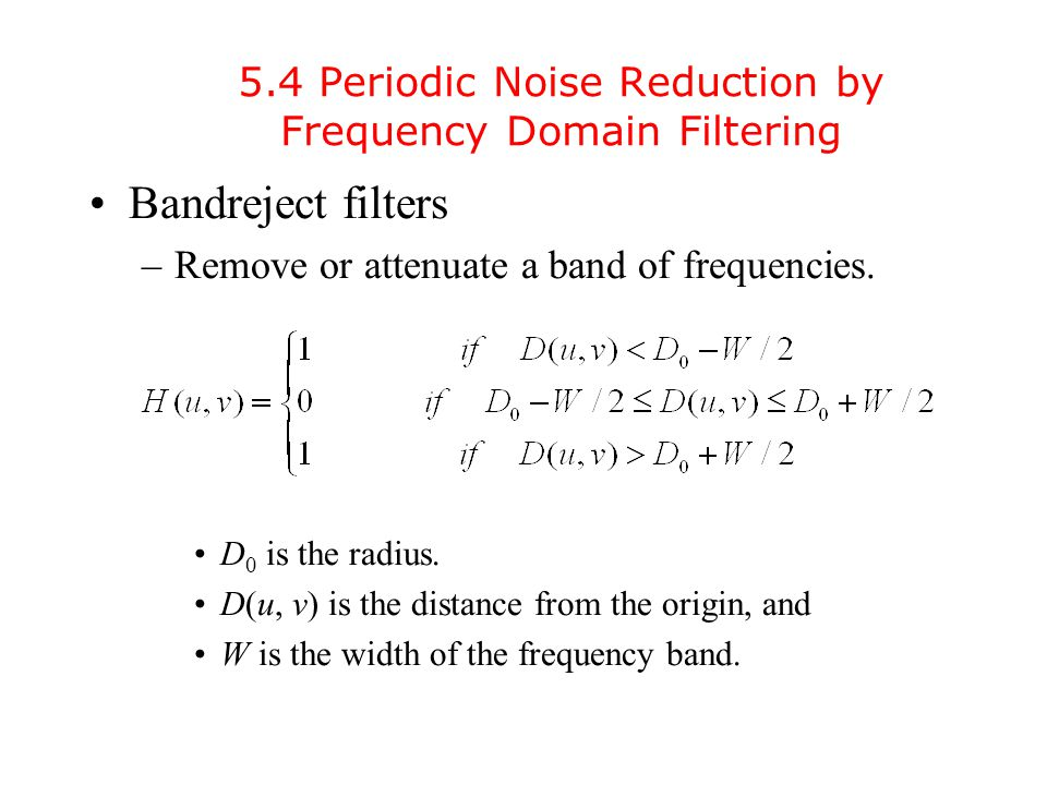 5.4 Periodic Noise Reduction by Frequency Domain Filtering Bandreject filters –Remove or attenuate a band of frequencies.