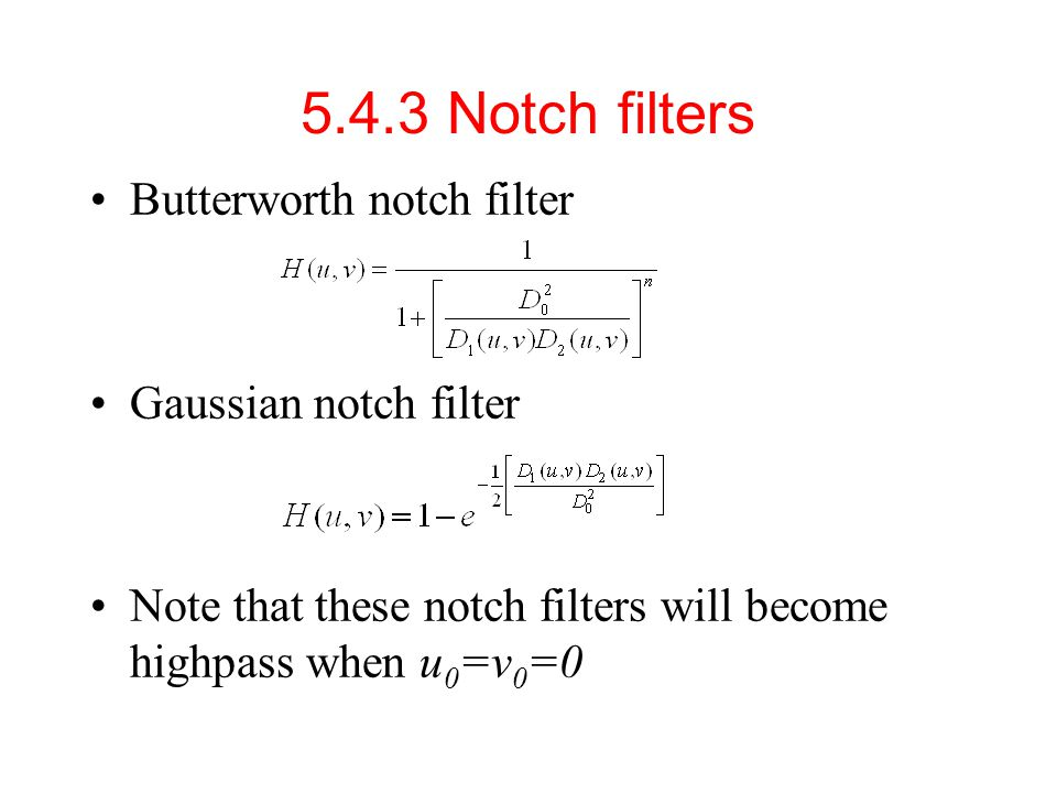 Butterworth notch filter Gaussian notch filter Note that these notch filters will become highpass when u 0 =v 0 =0 5.4.3 Notch filters