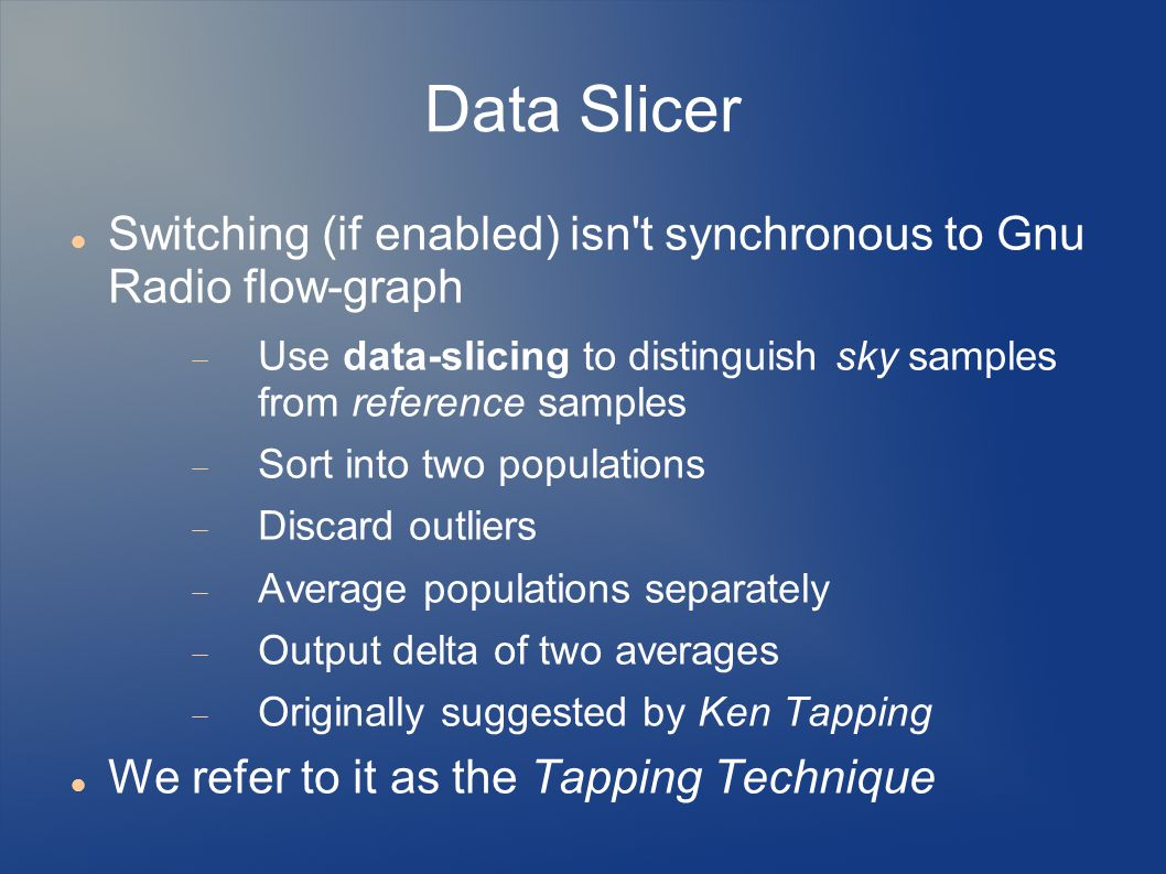 Data Slicer Switching (if enabled) isn t synchronous to Gnu Radio flow-graph  Use data-slicing to distinguish sky samples from reference samples  Sort into two populations  Discard outliers  Average populations separately  Output delta of two averages  Originally suggested by Ken Tapping We refer to it as the Tapping Technique