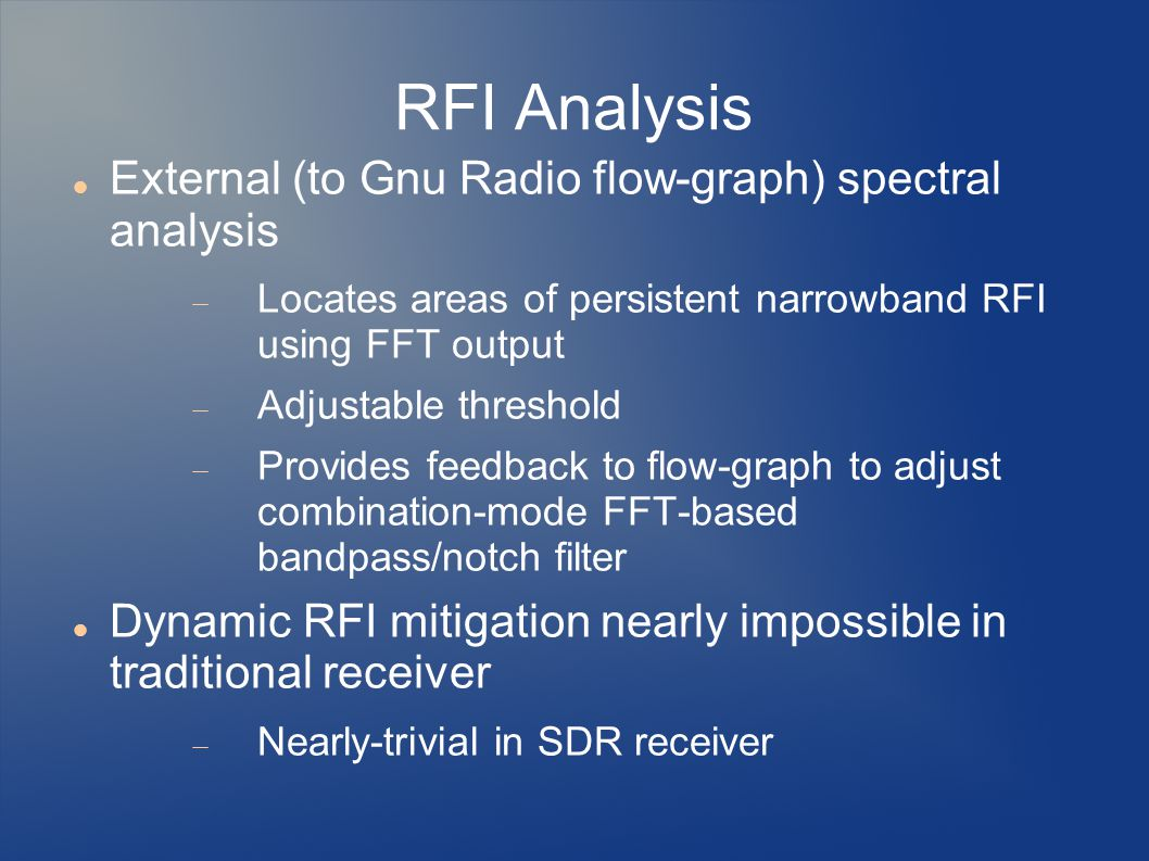 RFI Analysis External (to Gnu Radio flow-graph) spectral analysis  Locates areas of persistent narrowband RFI using FFT output  Adjustable threshold  Provides feedback to flow-graph to adjust combination-mode FFT-based bandpass/notch filter Dynamic RFI mitigation nearly impossible in traditional receiver  Nearly-trivial in SDR receiver