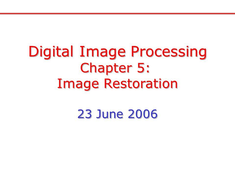 Digital Image Processing Chapter 5: Image Restoration 23 June 2006 Digital Image Processing Chapter 5: Image Restoration 23 June 2006
