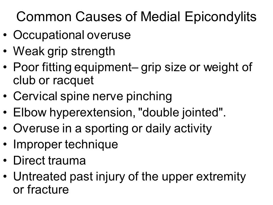 Common Causes of Medial Epicondylits Occupational overuse Weak grip strength Poor fitting equipment– grip size or weight of club or racquet Cervical s
