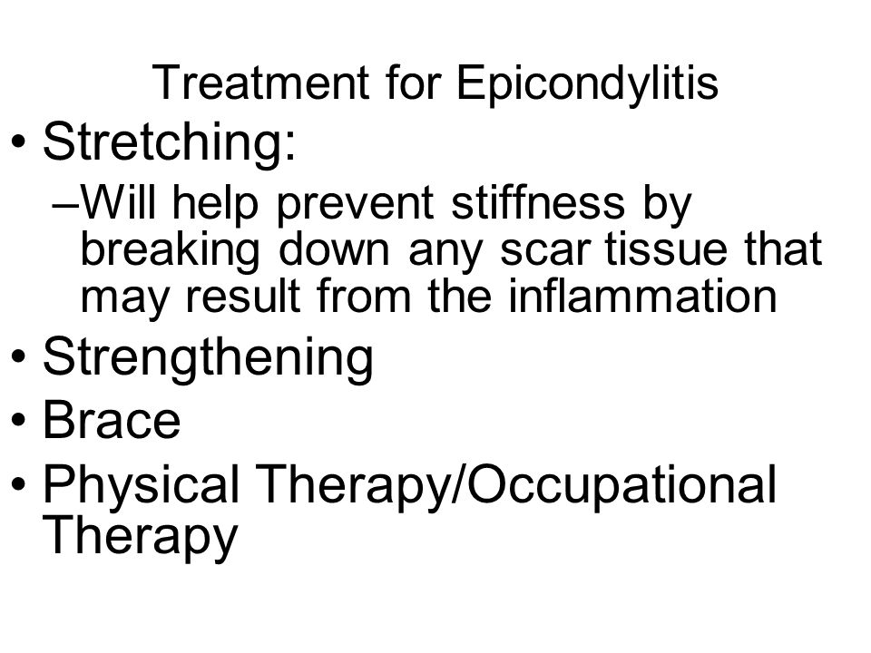 Treatment for Epicondylitis Stretching: –Will help prevent stiffness by breaking down any scar tissue that may result from the inflammation Strengthen