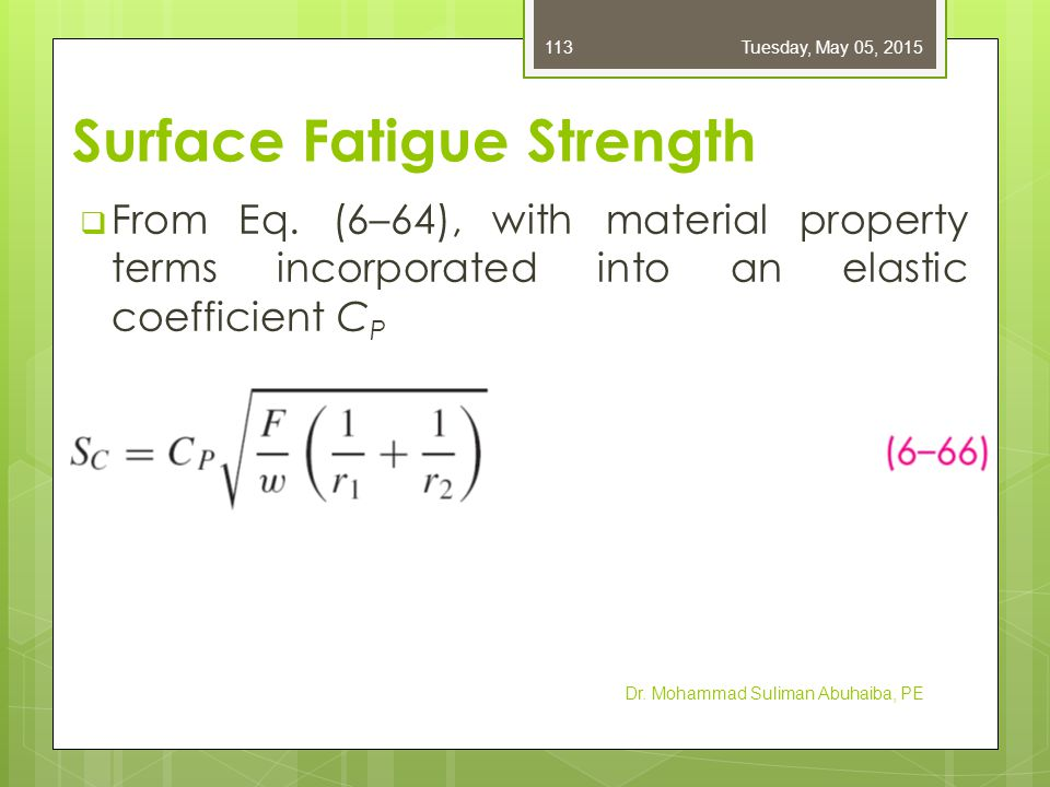 Surface Fatigue Strength  From Eq. (6–64), with material property terms incorporated into an elastic coefficient C P Dr. Mohammad Suliman Abuhaiba, P