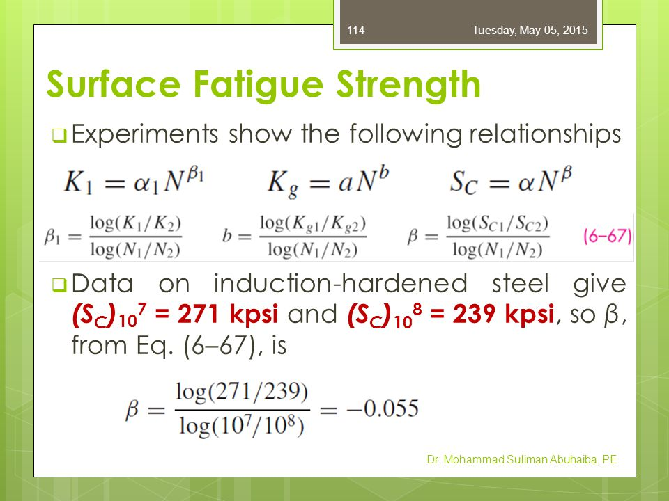 Surface Fatigue Strength  Experiments show the following relationships  Data on induction-hardened steel give (S C ) 10 7 = 271 kpsi and (S C ) 10 8