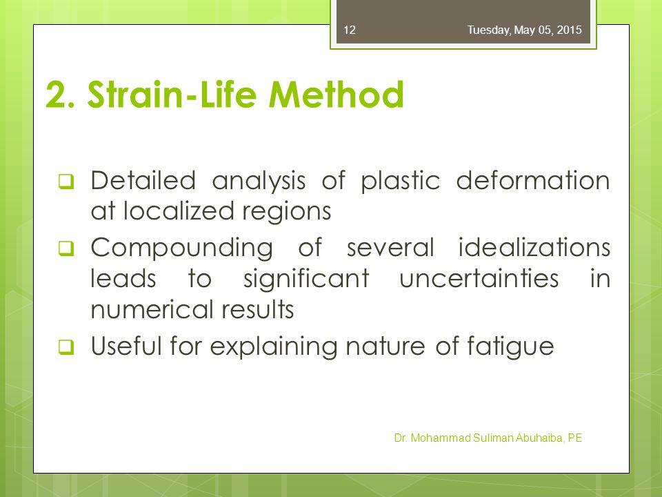 2. Strain-Life Method  Detailed analysis of plastic deformation at localized regions  Compounding of several idealizations leads to significant unce