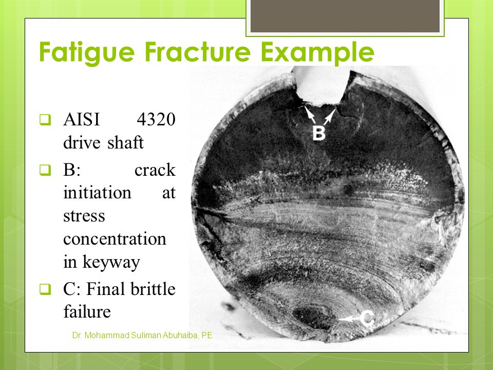 Fatigue Fracture Example Dr. Mohammad Suliman Abuhaiba, PE  AISI 4320 drive shaft  B: crack initiation at stress concentration in keyway  C: Final