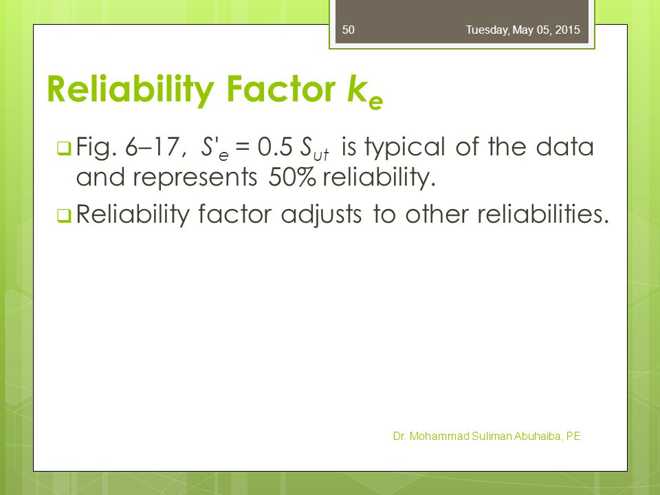 Reliability Factor k e  Fig. 6–17, S' e = 0.5 S ut is typical of the data and represents 50% reliability.  Reliability factor adjusts to other relia