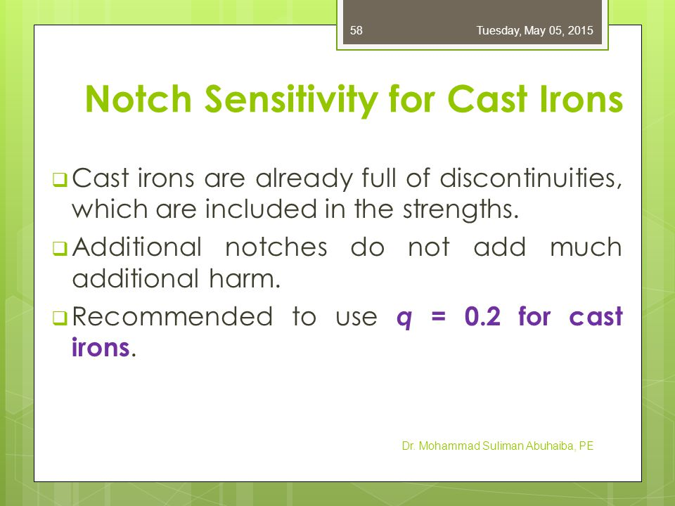Notch Sensitivity for Cast Irons  Cast irons are already full of discontinuities, which are included in the strengths.  Additional notches do not ad