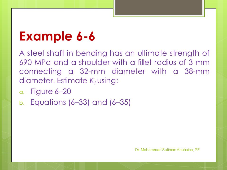 Example 6-6 A steel shaft in bending has an ultimate strength of 690 MPa and a shoulder with a fillet radius of 3 mm connecting a 32-mm diameter with