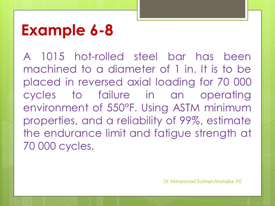 Example 6-8 A 1015 hot-rolled steel bar has been machined to a diameter of 1 in. It is to be placed in reversed axial loading for 70 000 cycles to fai