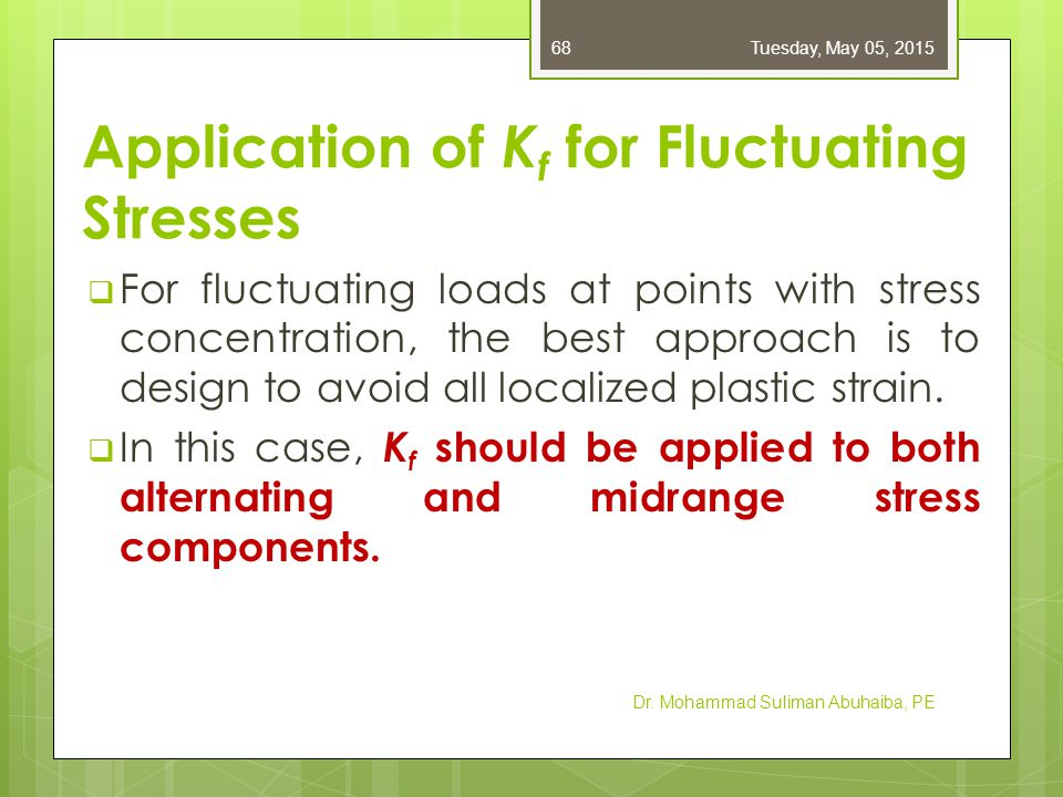 Application of K f for Fluctuating Stresses  For fluctuating loads at points with stress concentration, the best approach is to design to avoid all l