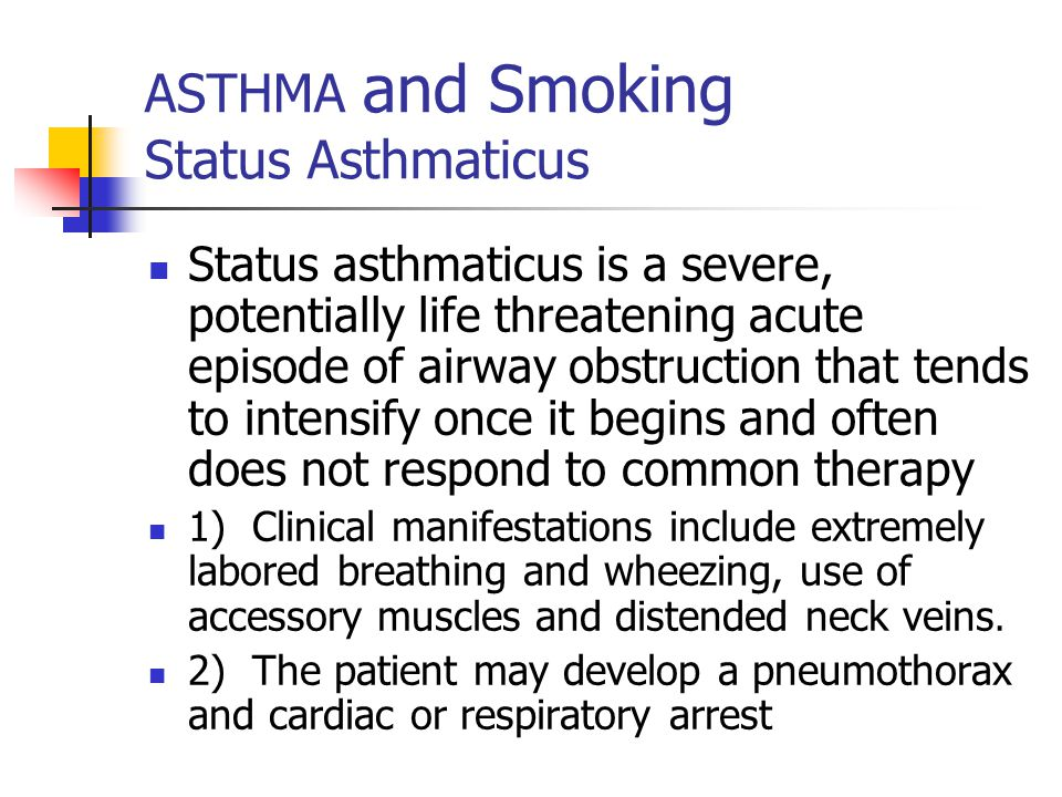 ASTHMA and Smoking Status Asthmaticus Status asthmaticus is a severe, potentially life threatening acute episode of airway obstruction that tends to intensify once it begins and often does not respond to common therapy 1) Clinical manifestations include extremely labored breathing and wheezing, use of accessory muscles and distended neck veins.