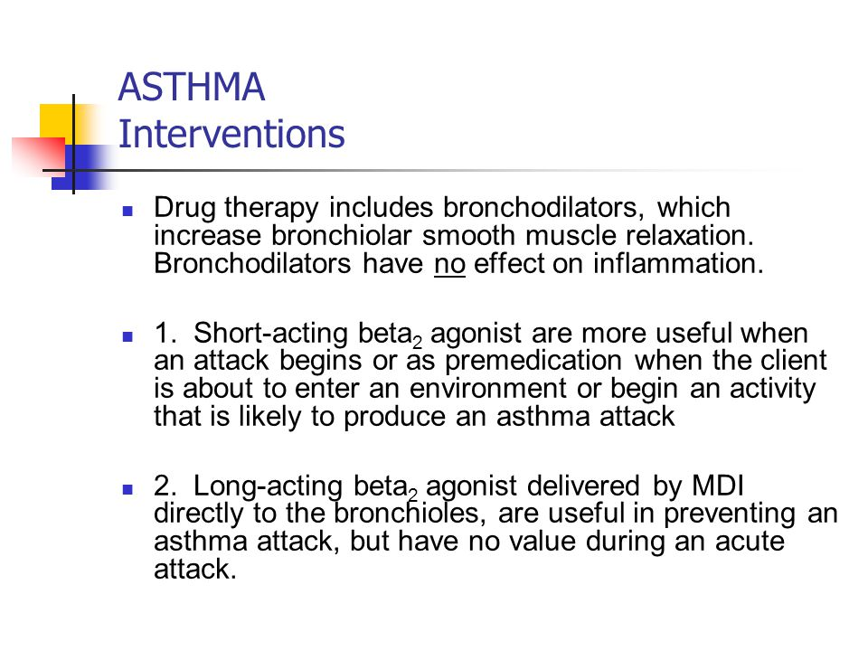 ASTHMA Interventions Drug therapy includes bronchodilators, which increase bronchiolar smooth muscle relaxation.