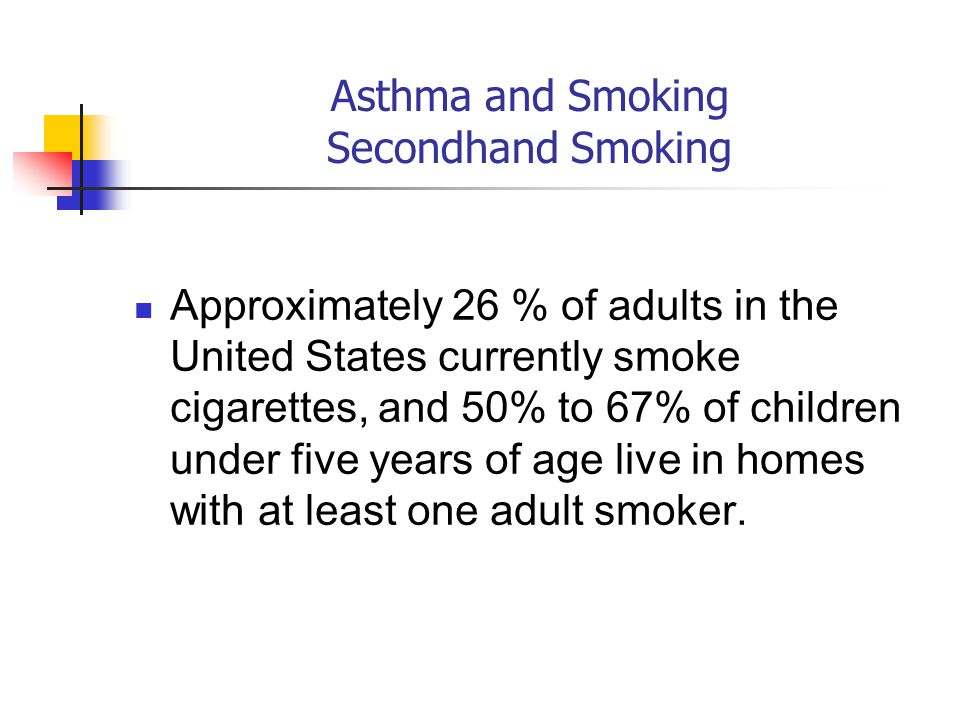 Asthma and Smoking Secondhand Smoking Approximately 26 % of adults in the United States currently smoke cigarettes, and 50% to 67% of children under five years of age live in homes with at least one adult smoker.
