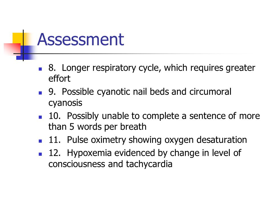 Assessment 8. Longer respiratory cycle, which requires greater effort 9.