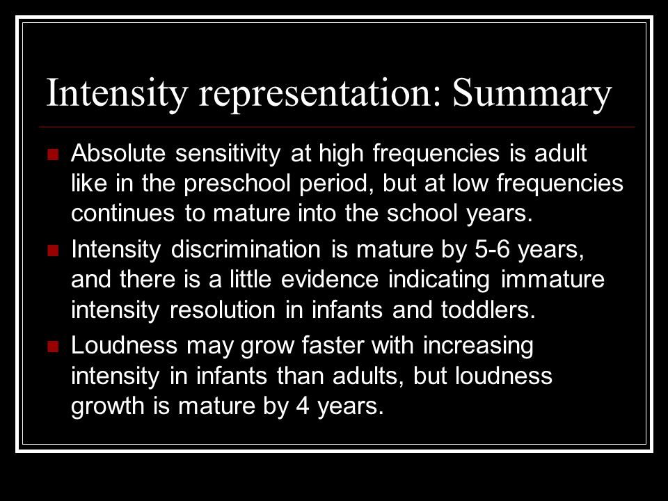 Intensity representation: Summary Absolute sensitivity at high frequencies is adult like in the preschool period, but at low frequencies continues to mature into the school years.
