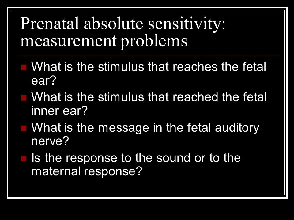 Prenatal absolute sensitivity: measurement problems What is the stimulus that reaches the fetal ear? What is the stimulus that reached the fetal inner