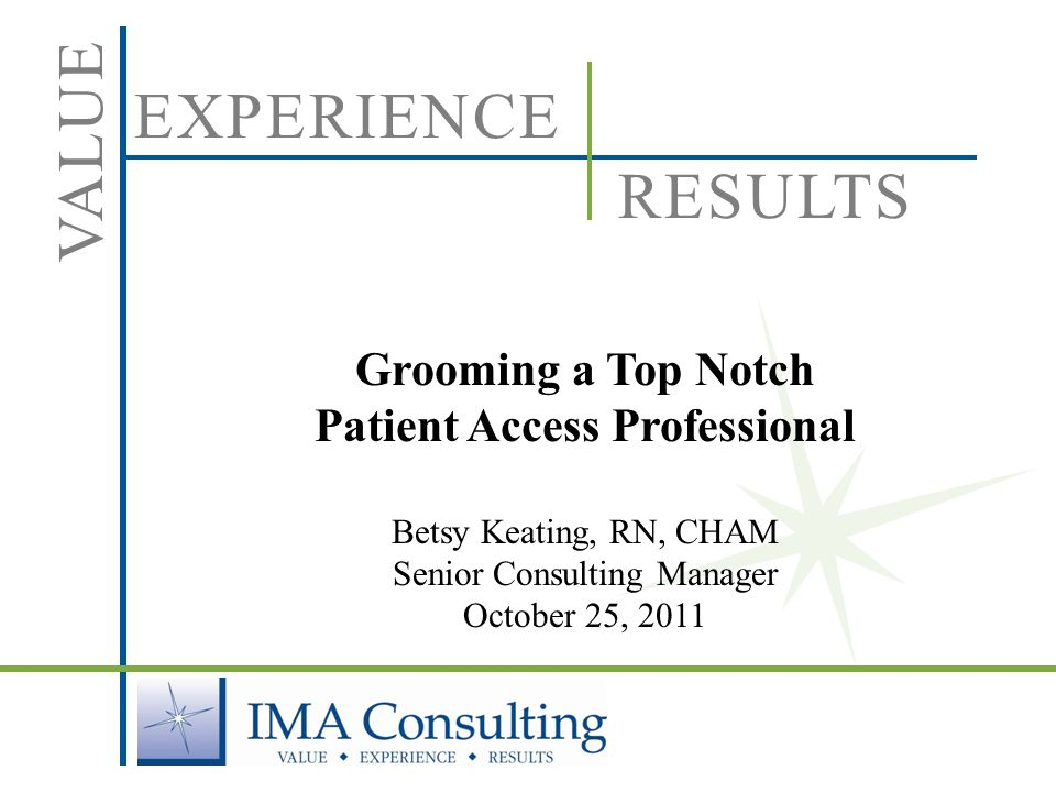 EXPERIENCE VALUE RESULTS Grooming a Top Notch Patient Access Professional Betsy Keating, RN, CHAM Senior Consulting Manager October 25, 2011