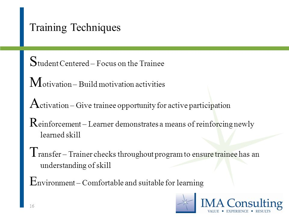 Training Techniques S tudent Centered – Focus on the Trainee M otivation – Build motivation activities A ctivation – Give trainee opportunity for active participation R einforcement – Learner demonstrates a means of reinforcing newly learned skill T ransfer – Trainer checks throughout program to ensure trainee has an understanding of skill E nvironment – Comfortable and suitable for learning 16