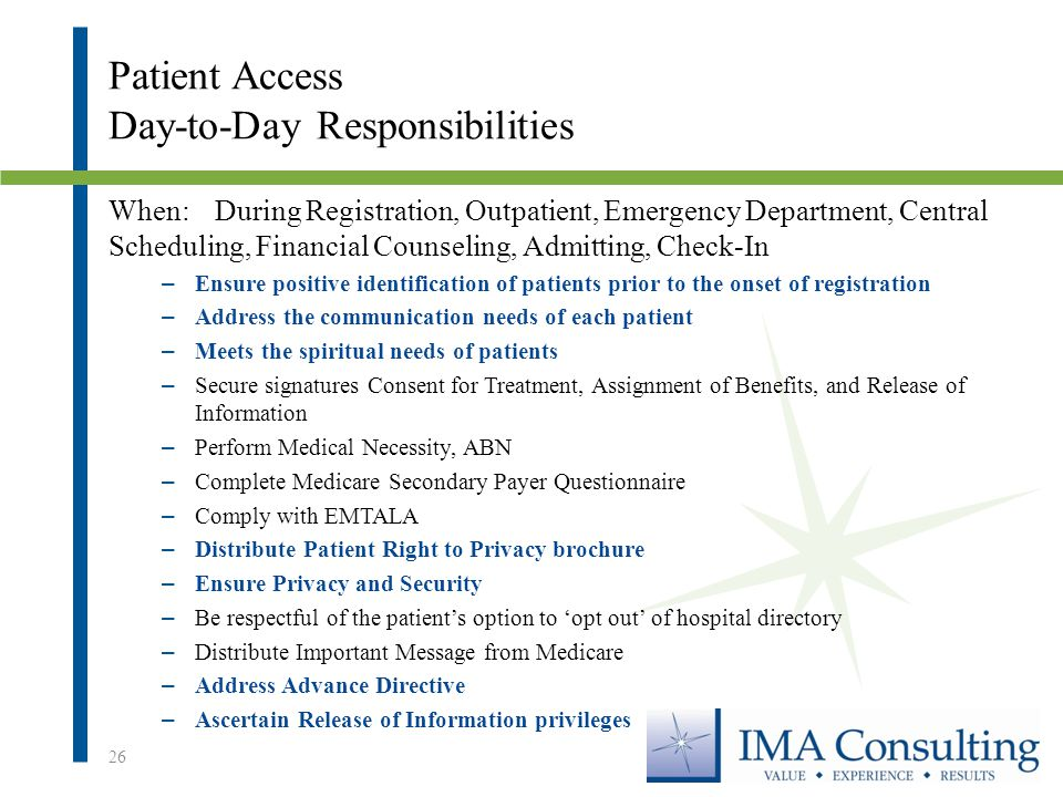 Patient Access Day-to-Day Responsibilities When:During Registration, Outpatient, Emergency Department, Central Scheduling, Financial Counseling, Admitting, Check-In – Ensure positive identification of patients prior to the onset of registration – Address the communication needs of each patient – Meets the spiritual needs of patients – Secure signatures Consent for Treatment, Assignment of Benefits, and Release of Information – Perform Medical Necessity, ABN – Complete Medicare Secondary Payer Questionnaire – Comply with EMTALA – Distribute Patient Right to Privacy brochure – Ensure Privacy and Security – Be respectful of the patient's option to 'opt out' of hospital directory – Distribute Important Message from Medicare – Address Advance Directive – Ascertain Release of Information privileges 26
