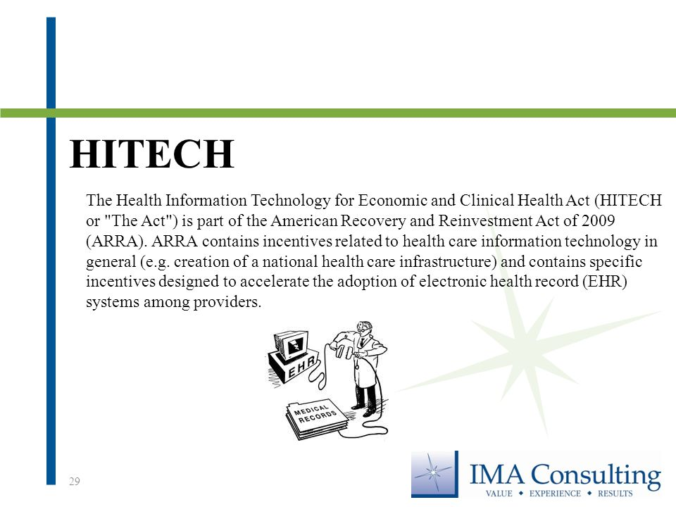 HITECH 29 The Health Information Technology for Economic and Clinical Health Act (HITECH or The Act ) is part of the American Recovery and Reinvestment Act of 2009 (ARRA).
