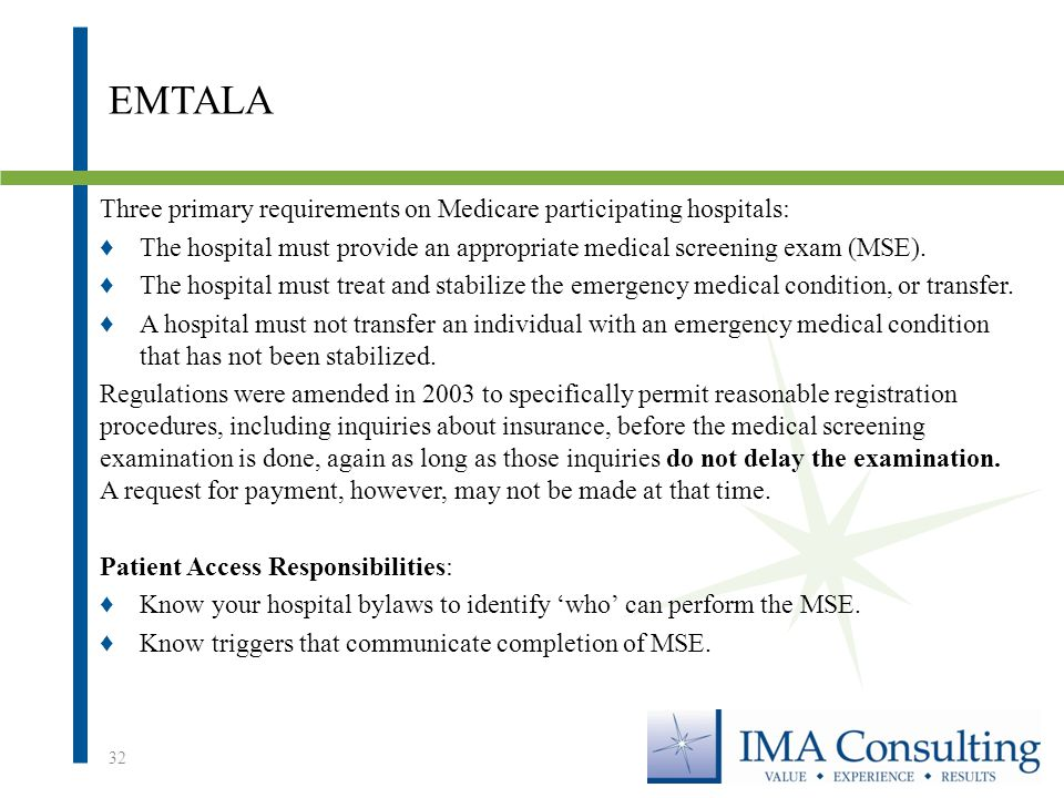 EMTALA Three primary requirements on Medicare participating hospitals: ♦The hospital must provide an appropriate medical screening exam (MSE).