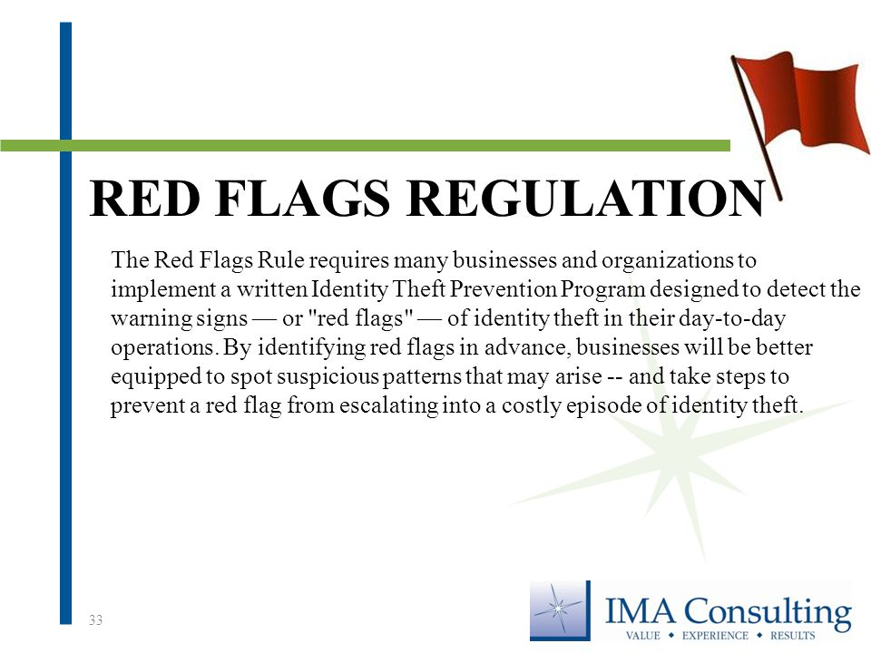 33 The Red Flags Rule requires many businesses and organizations to implement a written Identity Theft Prevention Program designed to detect the warning signs — or red flags — of identity theft in their day-to-day operations.