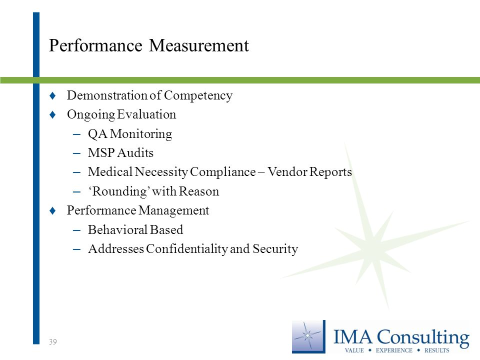 Performance Measurement ♦Demonstration of Competency ♦Ongoing Evaluation – QA Monitoring – MSP Audits – Medical Necessity Compliance – Vendor Reports – 'Rounding' with Reason ♦Performance Management – Behavioral Based – Addresses Confidentiality and Security 39