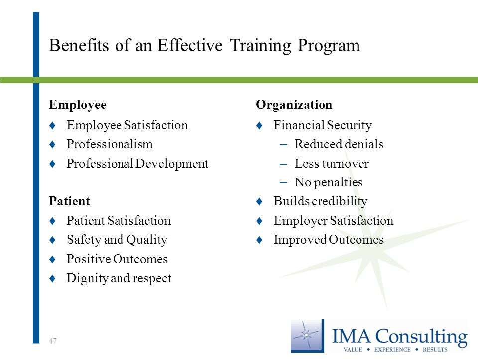 Benefits of an Effective Training Program Employee ♦Employee Satisfaction ♦Professionalism ♦Professional Development Patient ♦Patient Satisfaction ♦Safety and Quality ♦Positive Outcomes ♦Dignity and respect Organization ♦Financial Security – Reduced denials – Less turnover – No penalties ♦Builds credibility ♦Employer Satisfaction ♦Improved Outcomes 47