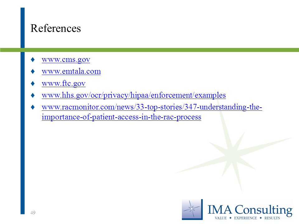 References ♦www.cms.govwww.cms.gov ♦www.emtala.comwww.emtala.com ♦www.ftc.govwww.ftc.gov ♦www.hhs.gov/ocr/privacy/hipaa/enforcement/exampleswww.hhs.gov/ocr/privacy/hipaa/enforcement/examples ♦www.racmonitor.com/news/33-top-stories/347-understanding-the- importance-of-patient-access-in-the-rac-processwww.racmonitor.com/news/33-top-stories/347-understanding-the- importance-of-patient-access-in-the-rac-process 49