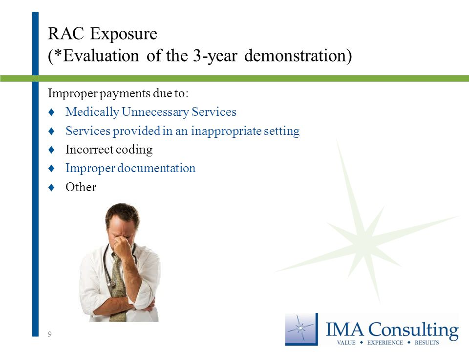 RAC Exposure (*Evaluation of the 3-year demonstration) Improper payments due to: ♦Medically Unnecessary Services ♦Services provided in an inappropriate setting ♦Incorrect coding ♦Improper documentation ♦Other 9