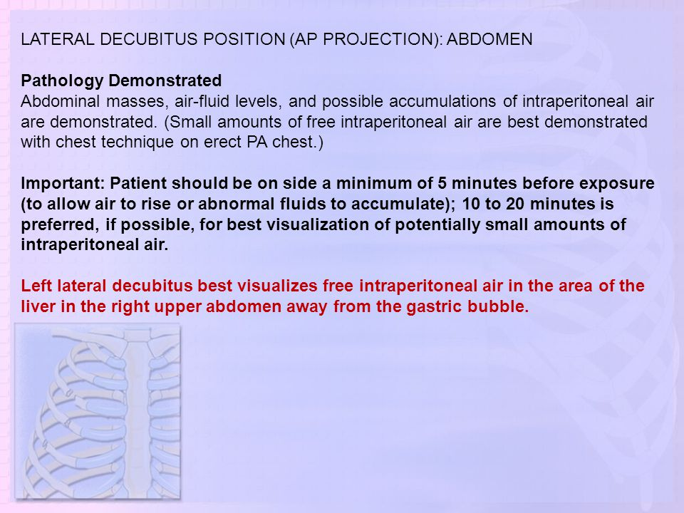 LATERAL DECUBITUS POSITION (AP PROJECTION): ABDOMEN Pathology Demonstrated Abdominal masses, air-fluid levels, and possible accumulations of intraperi