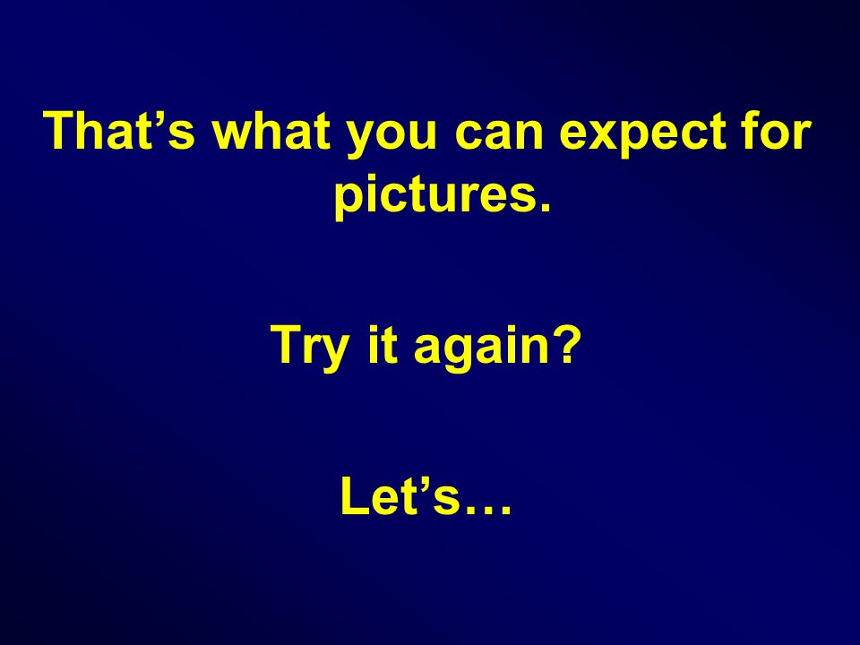 That's what you can expect for pictures. Try it again Let's…
