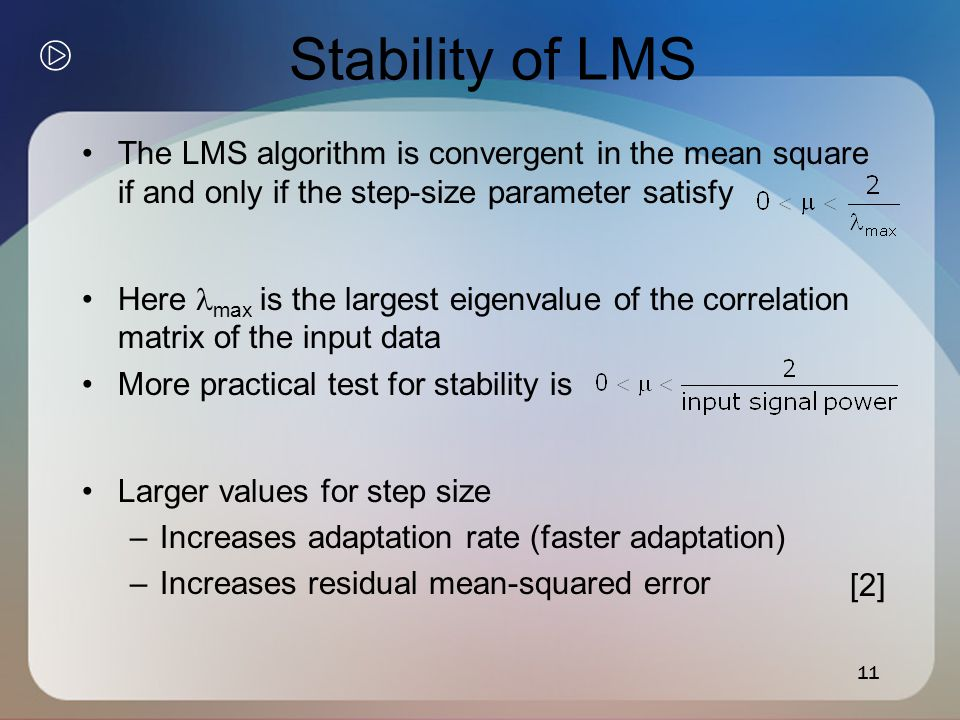 11 Stability of LMS The LMS algorithm is convergent in the mean square if and only if the step-size parameter satisfy Here max is the largest eigenvalue of the correlation matrix of the input data More practical test for stability is Larger values for step size –Increases adaptation rate (faster adaptation) –Increases residual mean-squared error [2]