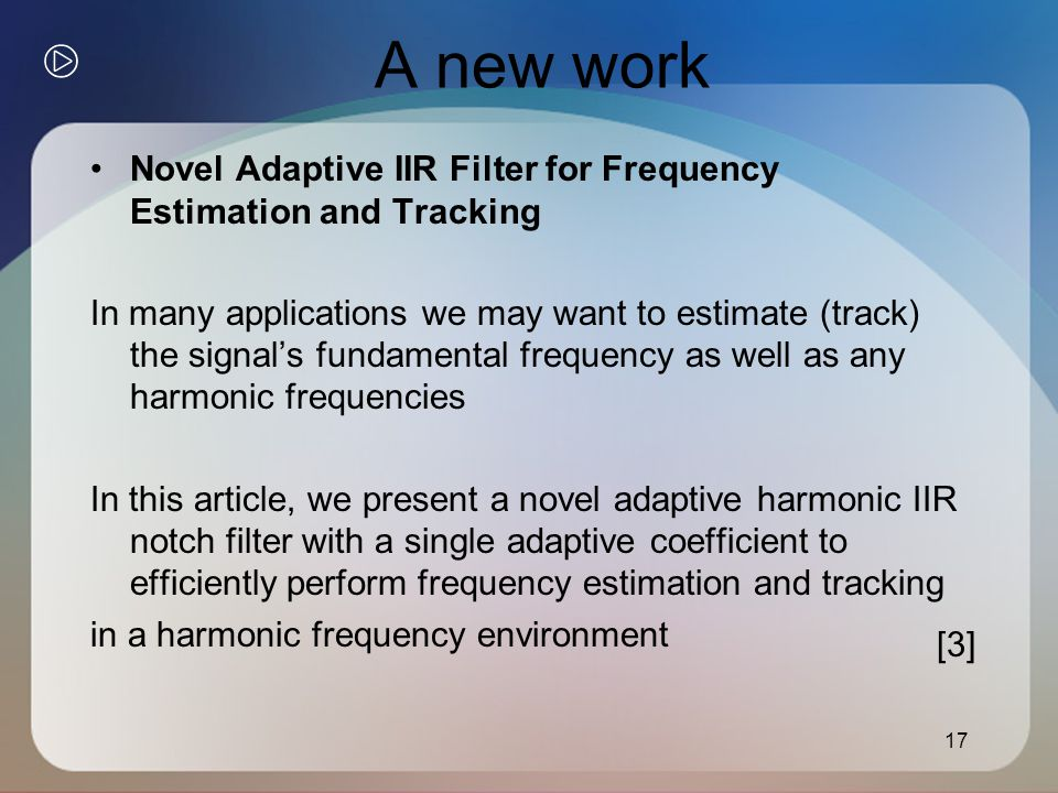 A new work Novel Adaptive IIR Filter for Frequency Estimation and Tracking In many applications we may want to estimate (track) the signal's fundamental frequency as well as any harmonic frequencies In this article, we present a novel adaptive harmonic IIR notch filter with a single adaptive coefficient to efficiently perform frequency estimation and tracking in a harmonic frequency environment 17 [3]