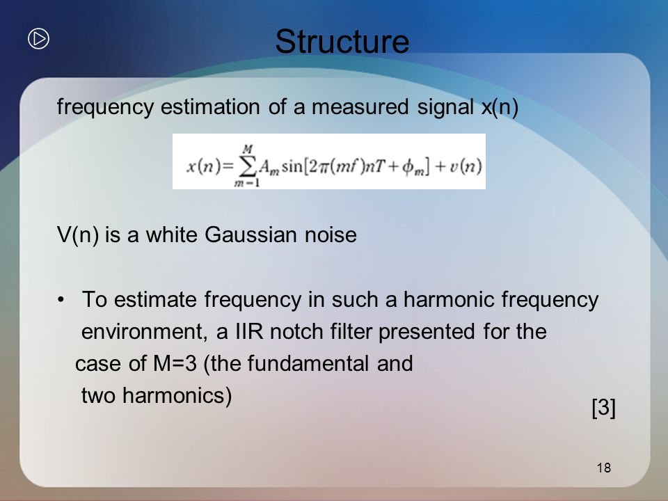 Structure frequency estimation of a measured signal x(n) V(n) is a white Gaussian noise To estimate frequency in such a harmonic frequency environment, a IIR notch filter presented for the case of M=3 (the fundamental and two harmonics) 18 [3]
