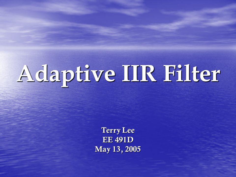 Adaptive IIR Filter Terry Lee EE 491D May 13, 2005