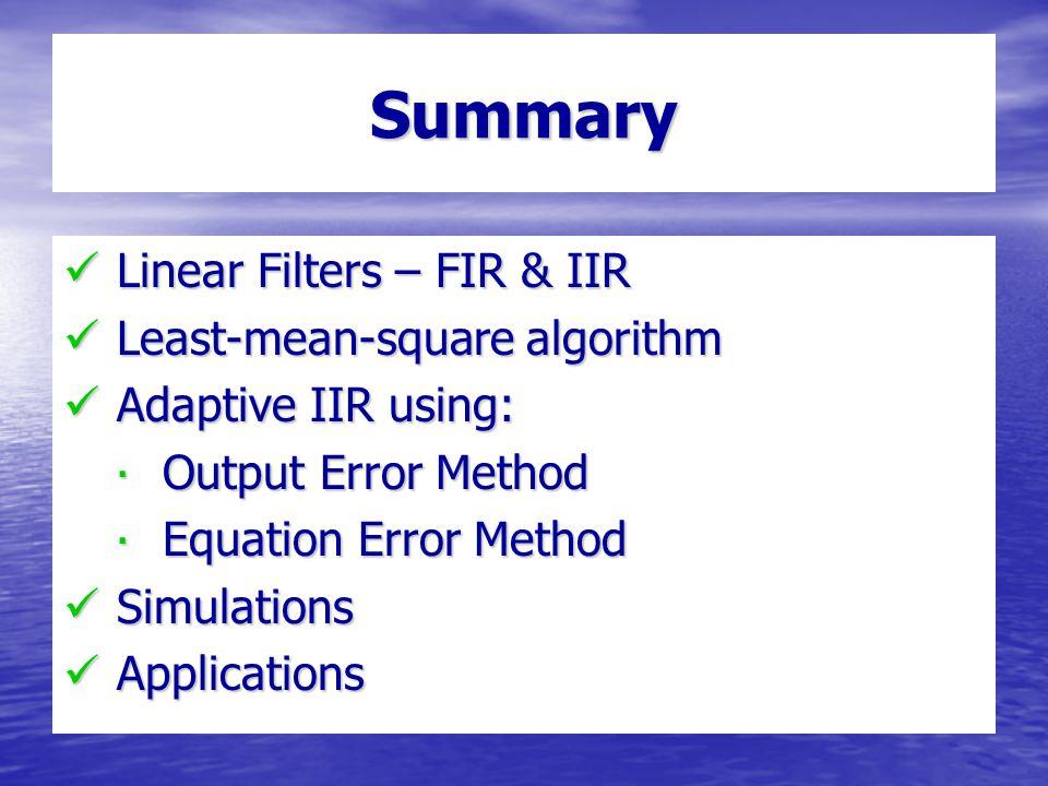 Linear Filters – FIR & IIR Linear Filters – FIR & IIR Least-mean-square algorithm Least-mean-square algorithm Adaptive IIR using: Adaptive IIR using: ∙ Output Error Method ∙ Equation Error Method Simulations Simulations Applications Applications Summary