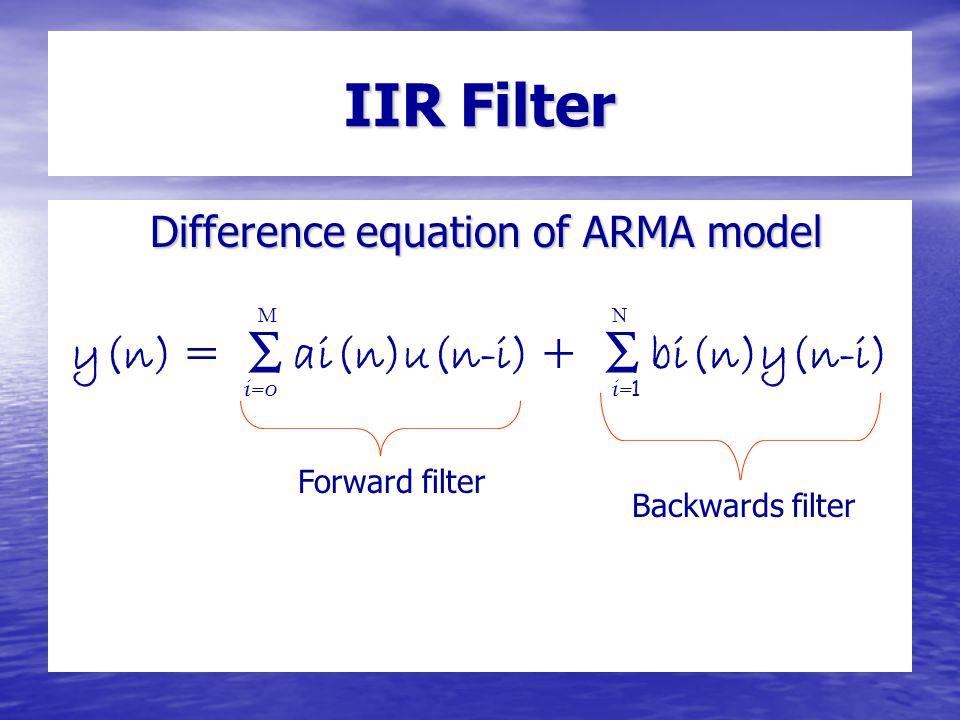 IIR Filter Difference equation of ARMA model Difference equation of ARMA model y(n) = ∑ ai(n)u(n-i) + ∑ bi(n)y(n-i) i=0 i= 1 MN Forward filter Backwards filter
