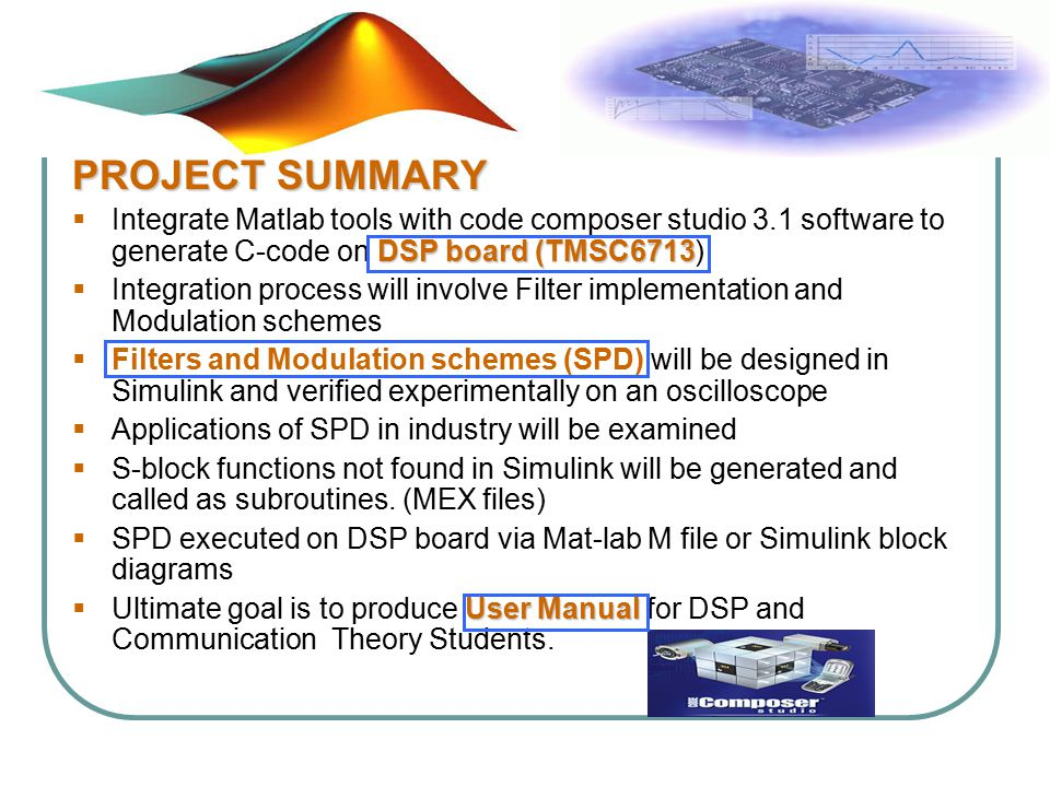 PROJECT SUMMARY DSP board (TMSC6713  Integrate Matlab tools with code composer studio 3.1 software to generate C-code on DSP board (TMSC6713)  Integration process will involve Filter implementation and Modulation schemes  Filters and Modulation schemes (SPD) will be designed in Simulink and verified experimentally on an oscilloscope  Applications of SPD in industry will be examined  S-block functions not found in Simulink will be generated and called as subroutines.