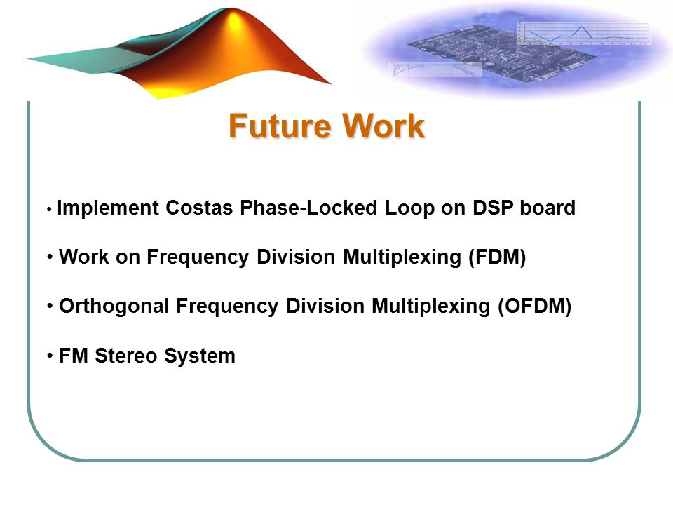 Future Work Implement Costas Phase-Locked Loop on DSP board Work on Frequency Division Multiplexing (FDM) Orthogonal Frequency Division Multiplexing (OFDM) FM Stereo System