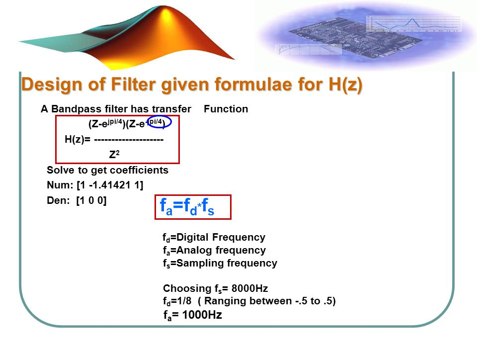 Design of Filter given formulae for H(z) A Bandpass filter has transfer Function (Z-e jpi/4 )(Z-e - jpi/4 ) H(z)= -------------------- Z 2 Solve to get coefficients Num: [1 -1.41421 1] Den: [1 0 0] f a =f d * f s f d =Digital Frequency f a =Analog frequency f s =Sampling frequency Choosing f s = 8000Hz f d =1/8 ( Ranging between -.5 to.5) f a = 1000Hz