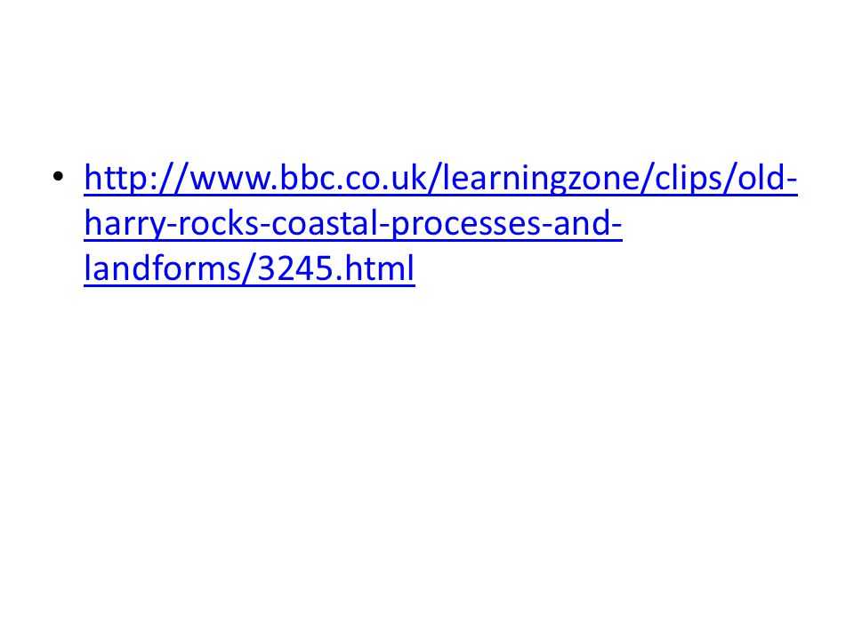 http://www.bbc.co.uk/learningzone/clips/old- harry-rocks-coastal-processes-and- landforms/3245.html http://www.bbc.co.uk/learningzone/clips/old- harry-rocks-coastal-processes-and- landforms/3245.html