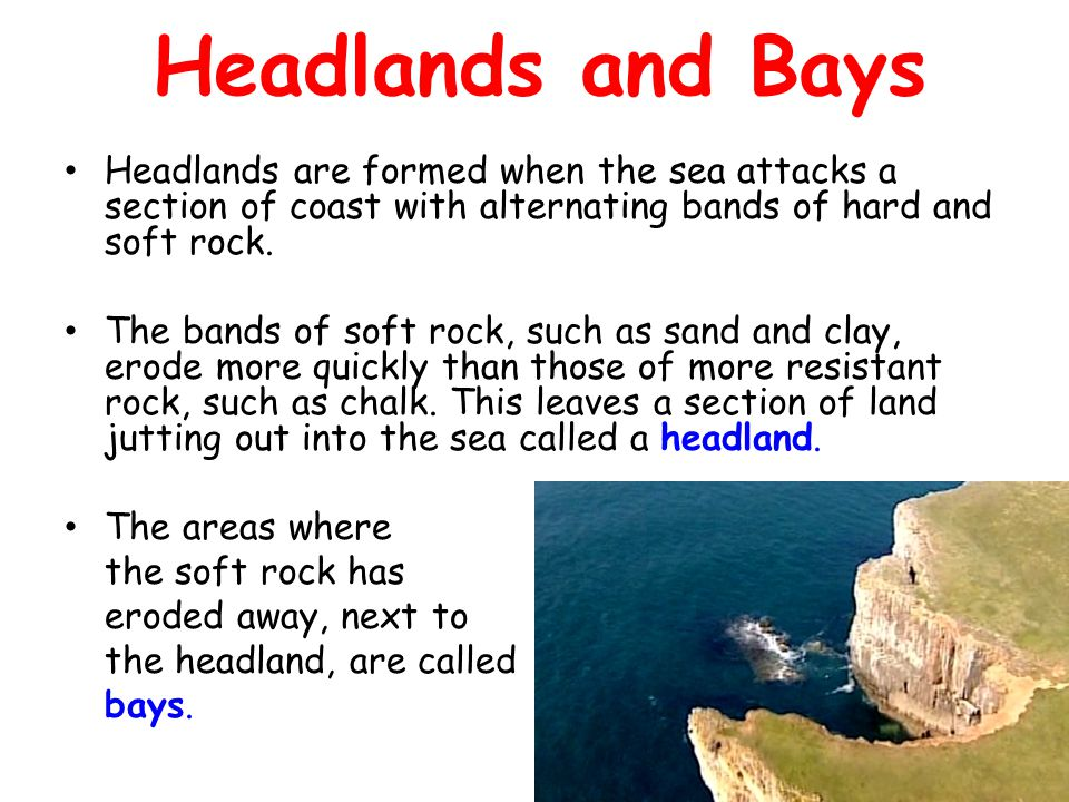 Headlands and Bays Headlands are formed when the sea attacks a section of coast with alternating bands of hard and soft rock.