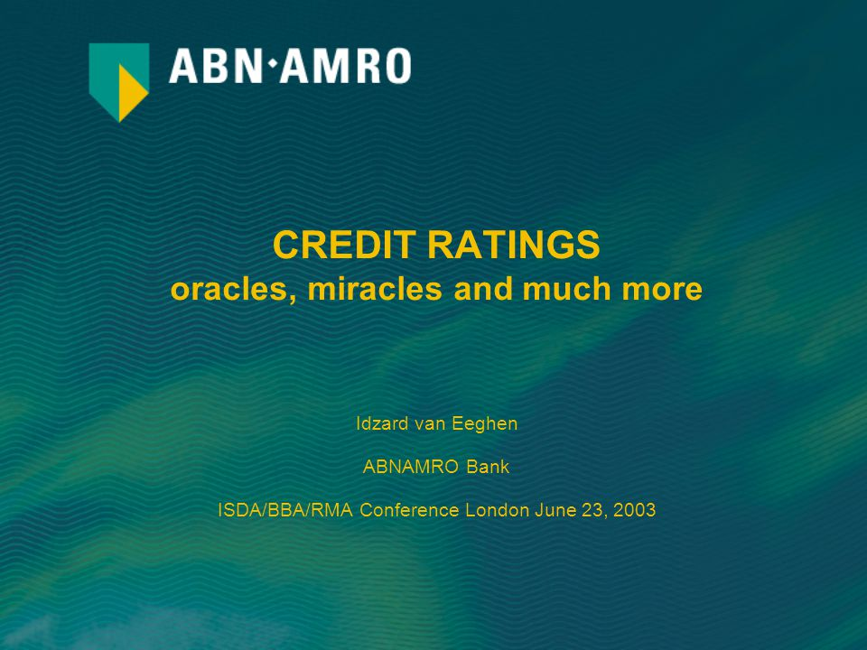 CREDIT RATINGS oracles, miracles and much more Idzard van Eeghen ABNAMRO Bank ISDA/BBA/RMA Conference London June 23, 2003
