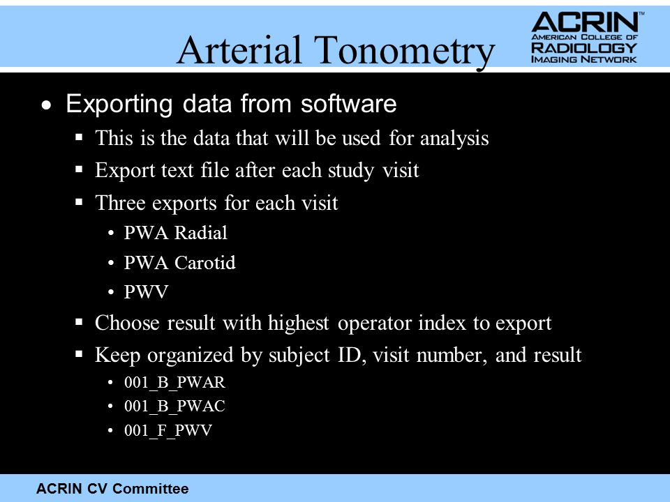 ACRIN CV Committee Arterial Tonometry  Exporting data from software  This is the data that will be used for analysis  Export text file after each study visit  Three exports for each visit PWA Radial PWA Carotid PWV  Choose result with highest operator index to export  Keep organized by subject ID, visit number, and result 001_B_PWAR 001_B_PWAC 001_F_PWV