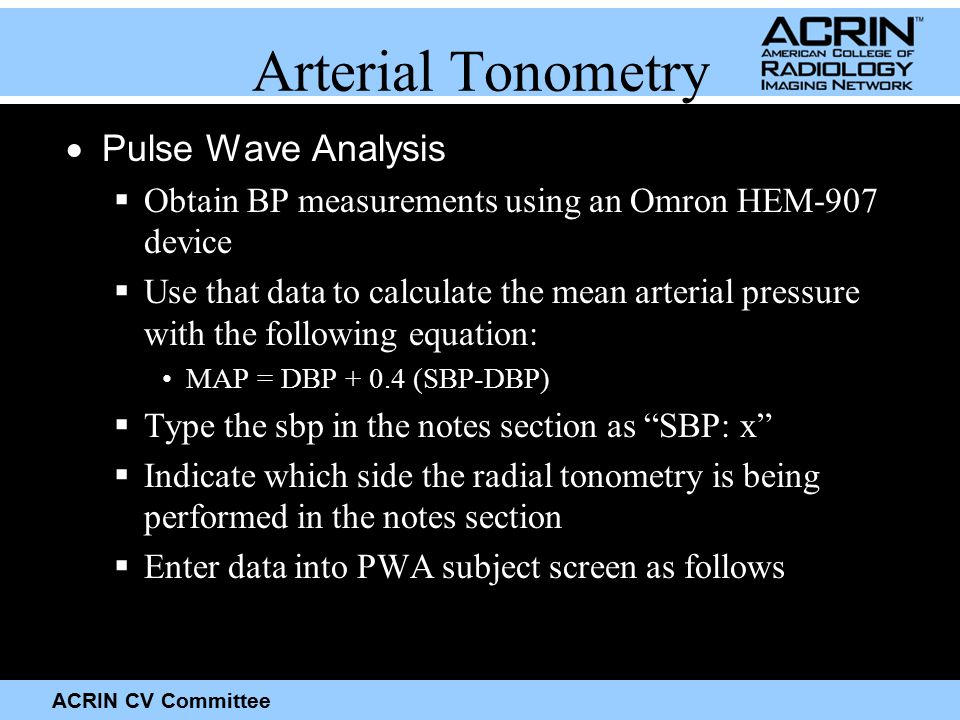 ACRIN CV Committee Arterial Tonometry  Pulse Wave Analysis  Obtain BP measurements using an Omron HEM-907 device  Use that data to calculate the mean arterial pressure with the following equation: MAP = DBP + 0.4 (SBP-DBP)  Type the sbp in the notes section as SBP: x  Indicate which side the radial tonometry is being performed in the notes section  Enter data into PWA subject screen as follows